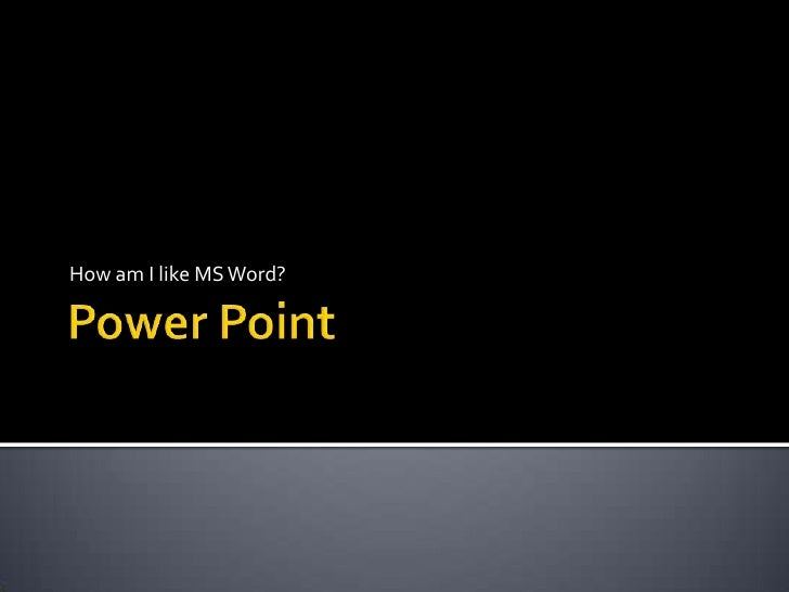 Power Point<br />How am I like MS Word?<br />