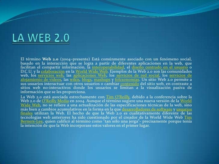 LA WEB 2.0<br />El término Web 2.0 (2004–presente) Está comúnmente asociado con un fenómeno social, basado en la interacci...