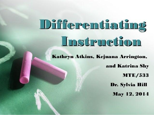 DifferentiatingDifferentiating InstructionInstruction Kathryn Atkins, Kejuana Arrington, and Katrina Shy MTE/533 Dr. Sylvi...