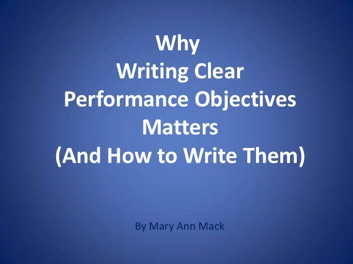 Why      Writing Clear Performance Objectives        Matters(And How to Write Them)       By Mary Ann Mack