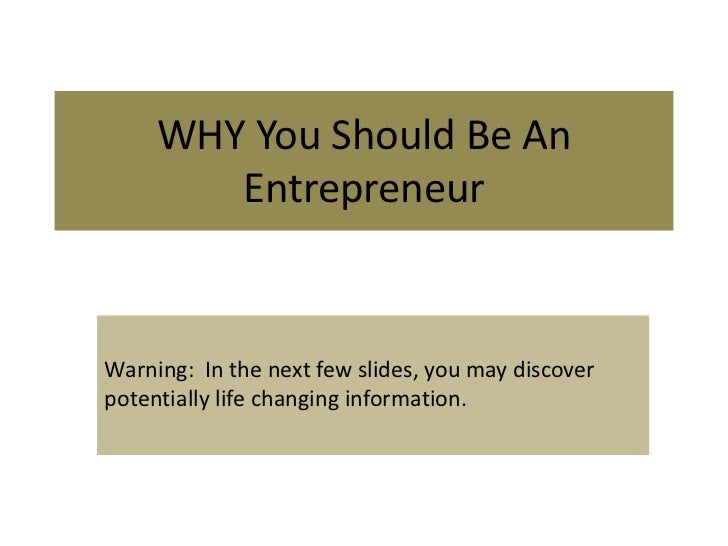 WHY You Should Be An        EntrepreneurWarning: In the next few slides, you may discoverpotentially life changing informa...