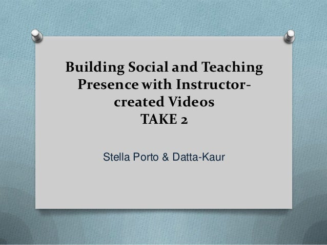 Building Social and Teaching Presence with Instructor-       created Videos           TAKE 2     Stella Porto & Datta-Kaur