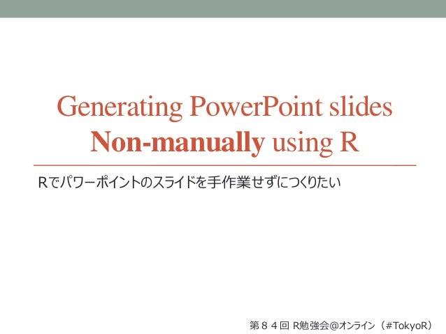Generating PowerPoint slides Non-manually using R Rでパワーポイントのスライドを手作業せずにつくりたい 第84回 R勉強会@オンライン(#TokyoR)