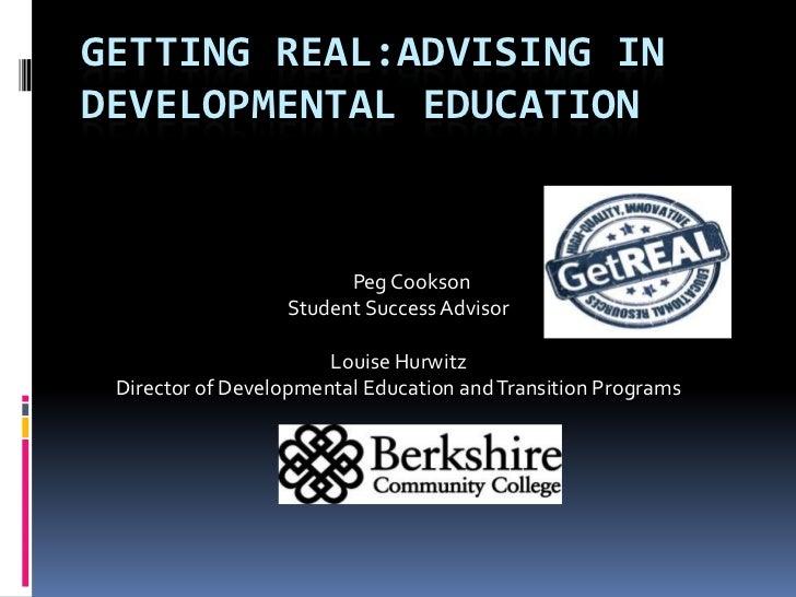 Getting real:advising in developmental education<br />      Peg Cookson<br />Student Success Advisor<br />Louise Hurwitz<b...