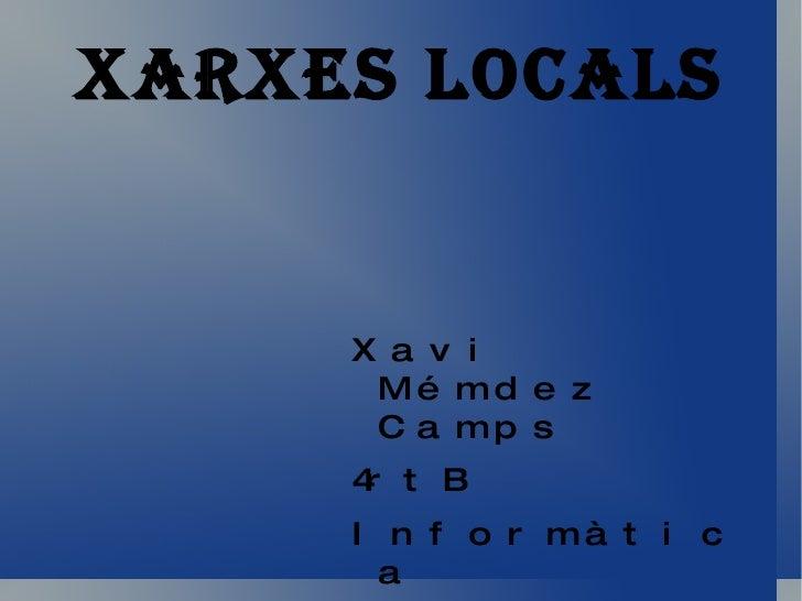XARXES LOCALS <ul>Xavi Mémdez Camps 4rtB Informàtica </ul>
