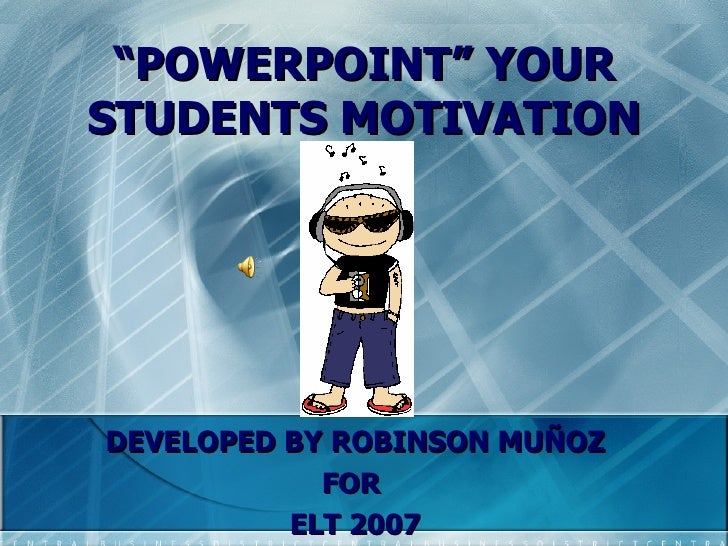 """"""" POWERPOINT"""" YOUR STUDENTS MOTIVATION DEVELOPED BY ROBINSON MUÑOZ FOR  ELT 2007"""