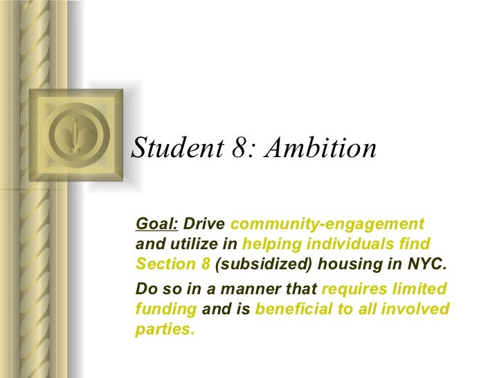 Student 8: Ambition Goal:  Drive  community-engagement  and utilize in  helping individuals find Section 8  (subsidized) h...