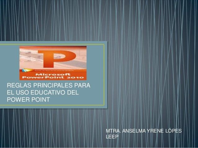 REGLAS PRINCIPALES PARA EL USO EDUCATIVO DEL POWER POINT MTRA. ANSELMA YRENE LÓPES LEEP