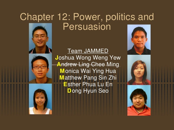 Chapter 12: Power, politics and Persuasion Team JAMMED J oshua Wong Weng Yew A ndrew Ling Chee Ming M onica Wai Ying Hua M...