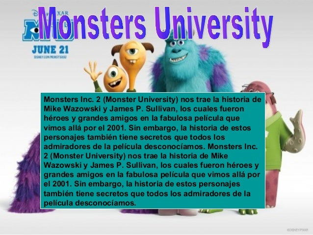 Monsters Inc. 2 (Monster University) nos trae la historia de Mike Wazowski y James P. Sullivan, los cuales fueron héroes y...