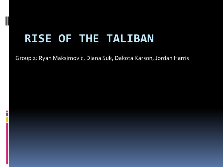 Rise of the Taliban<br />Group 2: Ryan Maksimovic, Diana Suk, Dakota Karson, Jordan Harris <br />