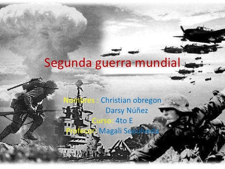 Segunda guerra mundial<br />Nombres : Christian obregon<br />Darsy Núñez <br />Curso: 4to E <br />Profesor: Magali Sepúlve...