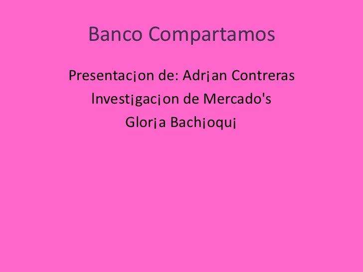 Banco CompartamosPresentac¡on de: Adr¡an Contreras   lnvest¡gac¡on de Mercados        Glor¡a Bach¡oqu¡