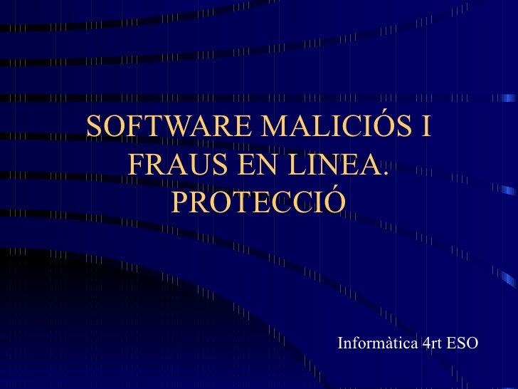 SOFTWARE MALICIÓS I FRAUS EN LINEA. PROTECCIÓ Informàtica 4rt ESO
