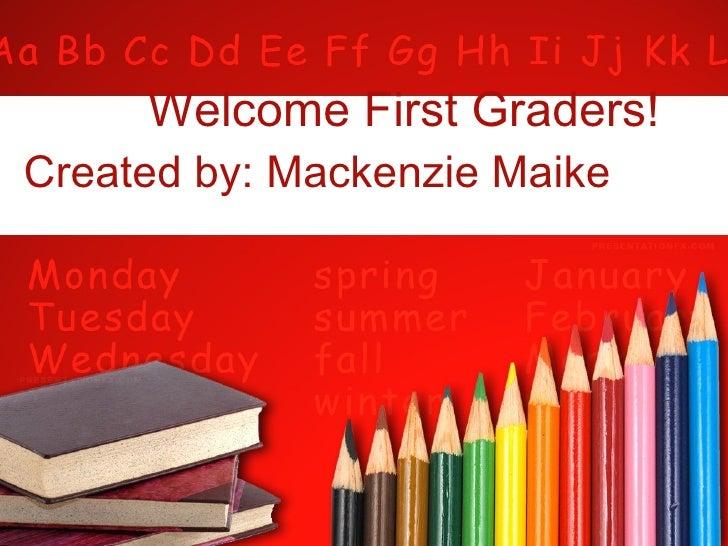Welcome First Graders! Created by: Mackenzie Maike