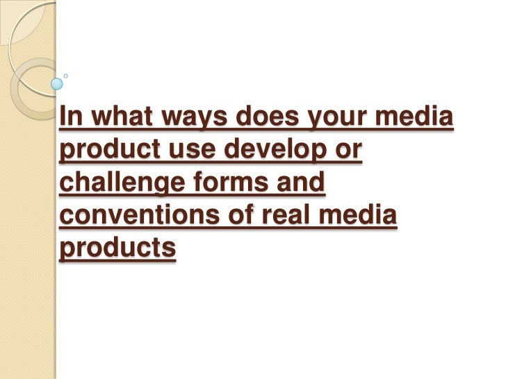 In what ways does your media product use develop or challenge forms and conventions of real media products<br />