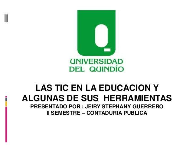 LAS TIC EN LA EDUCACION Y ALGUNAS DE SUS HERRAMIENTAS PRESENTADO POR : JEIRY STEPHANY GUERRERO II SEMESTRE – CONTADURIA PU...