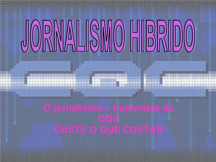 O jornalismo – humorista do CQC CUSTE O QUE CUSTAR JORNALISMO HIBRIDO