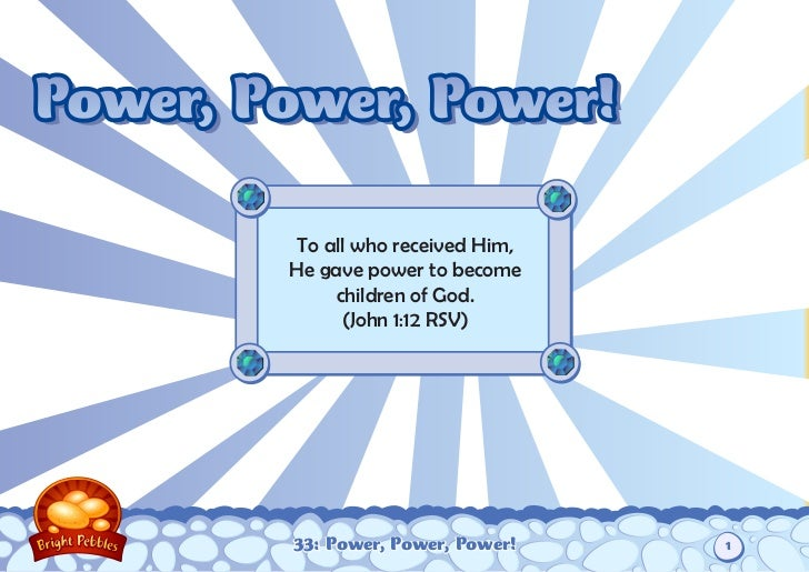 Power, Power, Power!         To all who received Him,        He gave power to become             children of God.         ...