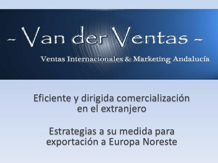 Eficiente y dirigida comercialización           en el extranjero   Estrategias a su medida para  exportación a Europa Nore...
