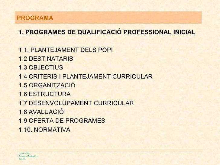 PROGRAMA <ul><li>1. PROGRAMES DE QUALIFICACIÓ PROFESSIONAL INICIAL </li></ul><ul><li>1.1. PLANTEJAMENT DELS PQPI </li></ul...
