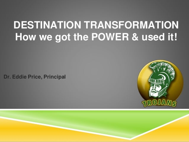 DESTINATION TRANSFORMATION How we got the POWER & used it! Dr. Eddie Price, Principal
