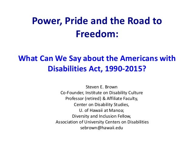 Power, Pride and the Road to Freedom: What Can We Say about the Americans with Disabilities Act, 1990-2015? Steven E. Brow...