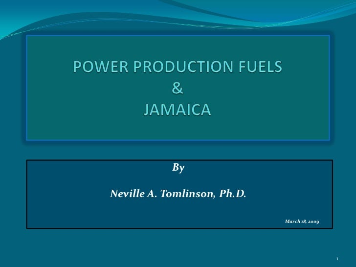 POWER PRODUCTION FUELS  &JAMAICA<br />By<br />Neville A. Tomlinson, Ph.D.<br />March 18, 2009<br />1<br />