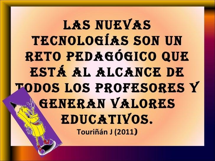 Las nuevas tecnologías son un reto pedagógico que está al alcance de todos los profesores y generan valores educativos. To...