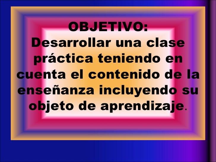 OBJETIVO: Desarrollar una clase práctica teniendo en cuenta el contenido de la enseñanza incluyendo su objeto de aprendiza...