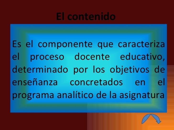 El contenido Es el componente que caracteriza el proceso docente educativo, determinado por los objetivos de enseñanza con...