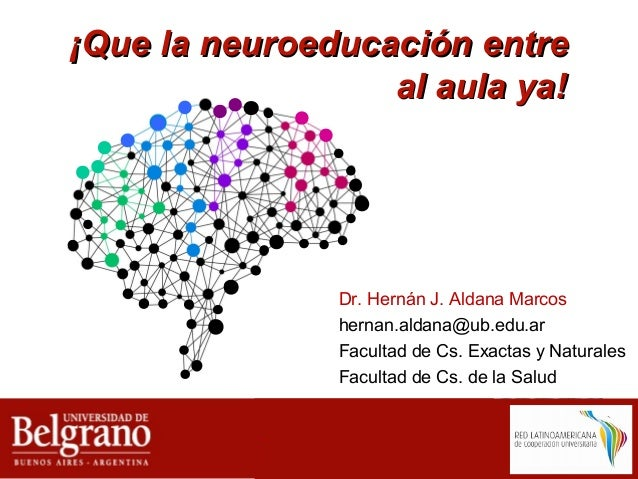 ¡Que la neuroeducación entre¡Que la neuroeducación entre al aula yaal aula ya!! Dr. Hernán J. Aldana Marcos hernan.aldana@...