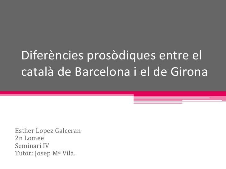 Diferències prosòdiques entre el  català de Barcelona i el de Girona    Esther Lopez Galceran 2n Lomee Seminari IV Tutor: ...