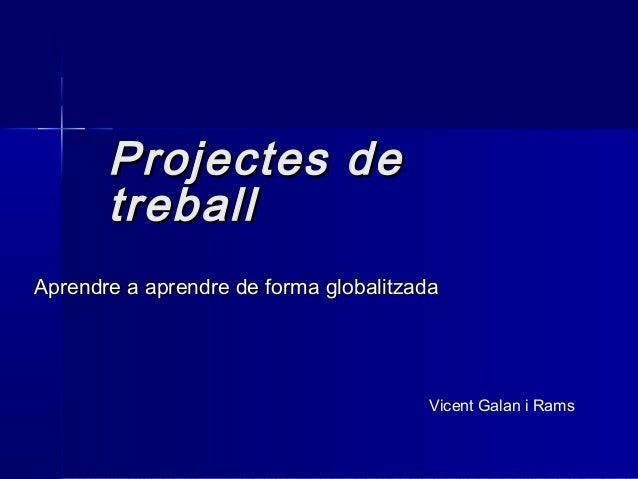Projectes deProjectes de treballtreball Aprendre a aprendre de forma globalitzadaAprendre a aprendre de forma globalitzada...