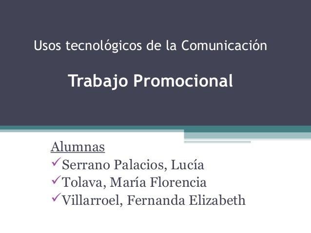 Usos tecnológicos de la Comunicación Trabajo Promocional Alumnas Serrano Palacios, Lucía Tolava, María Florencia Villar...