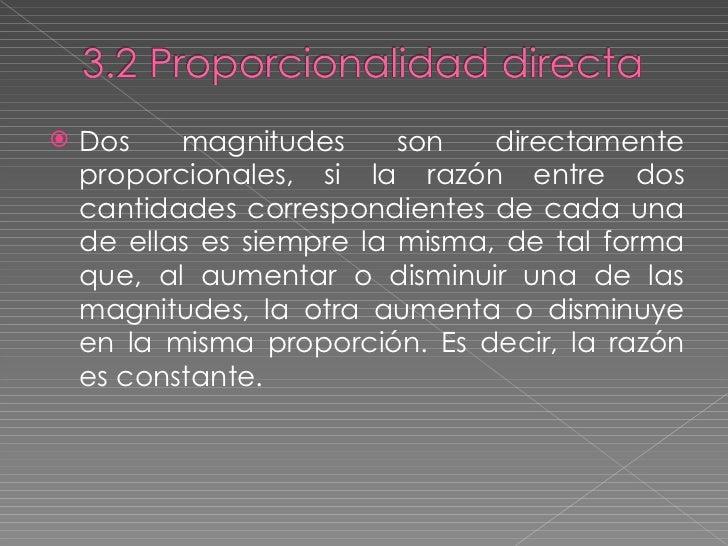 <ul><li>Dos magnitudes son directamente proporcionales, si la razón entre dos cantidades correspondientes de cada una de e...