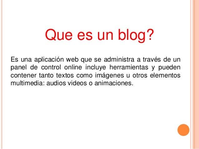 Que es un blog? Es una aplicación web que se administra a través de un panel de control online incluye herramientas y pued...