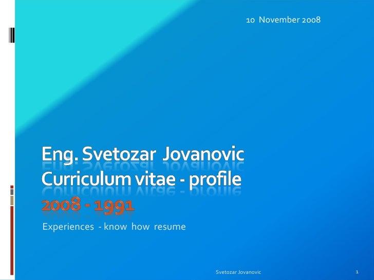 <ul><li>Experiences  - know  how  resume </li></ul>10  November 2008 Svetozar Jovanovic