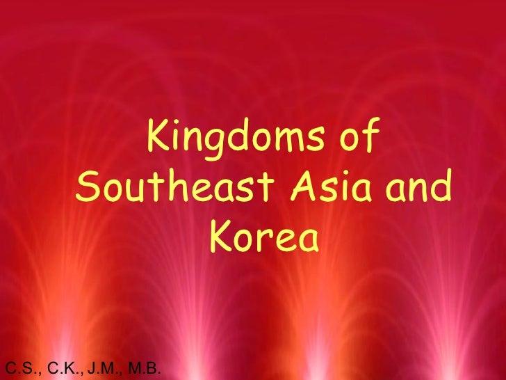 Kingdoms of Southeast Asia and Korea C.S., C.K., J.M., M.B.