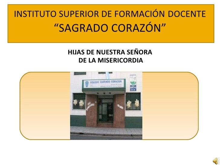 """INSTITUTO SUPERIOR DE FORMACIÓN   DOCENTE  """"SAGRADO CORAZÓN"""" <ul><li>HIJAS DE NUESTRA SEÑORA  DE LA MISERICORDIA </li></ul>S"""