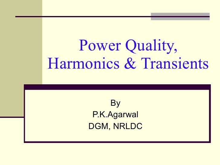 Power Quality, Harmonics & Transients By P.K.Agarwal DGM, NRLDC