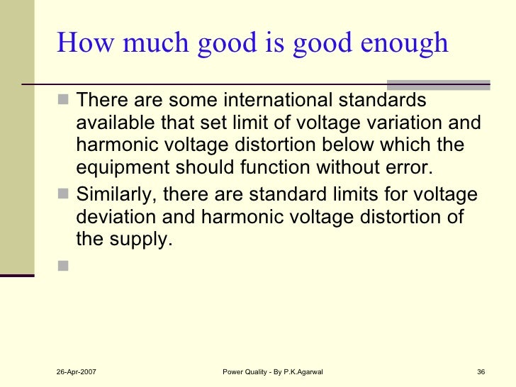 How much good is good enough <ul><li>There are some international standards available that set limit of voltage variation ...