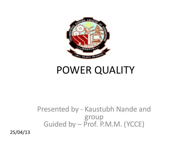 POWER QUALITY Presented by - Kaustubh Nande and group Guided by – Prof. P.M.M. (YCCE) 25/04/13