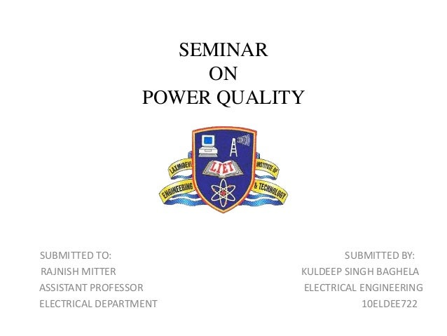 SEMINAR ON POWER QUALITY SUBMITTED TO: SUBMITTED BY: RAJNISH MITTER KULDEEP SINGH BAGHELA ASSISTANT PROFESSOR ELECTRICAL E...