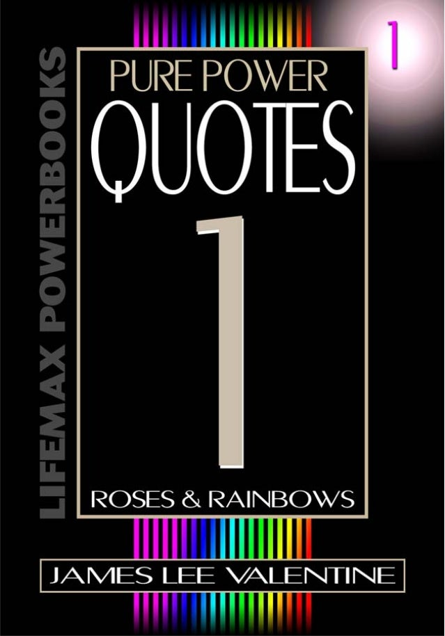 Pure Power Quotes 1                 Roses & Rainbows         Copyright © James Lee Valentine               All Rights Rese...