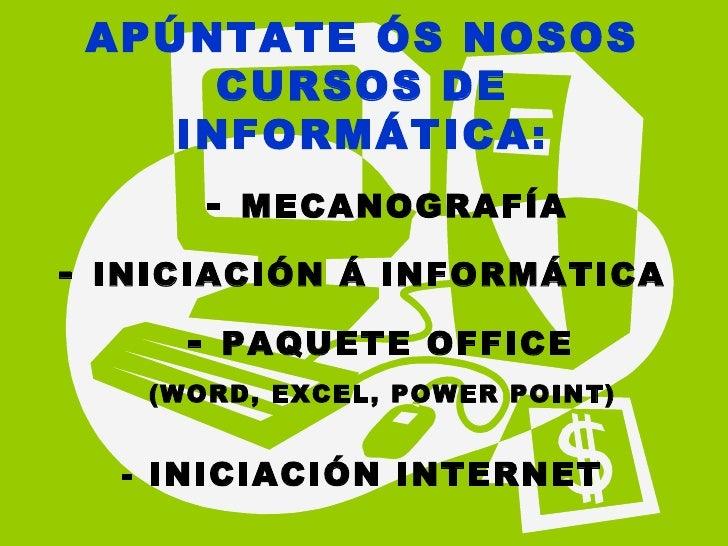 APÚNTATE ÓS NOSOS CURSOS DE INFORMÁTICA: -   MECANOGRAFÍA -   INICIACIÓN Á INFORMÁTICA -  PAQUETE OFFICE  (WORD, EXCEL, PO...