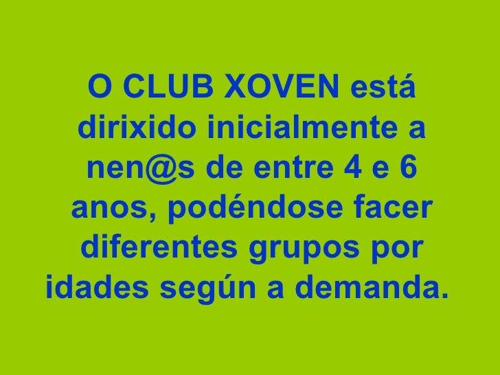 O CLUB XOVEN está dirixido inicialmente a nen@s de entre 4 e 6 anos, podéndose facer diferentes grupos por idades según a ...