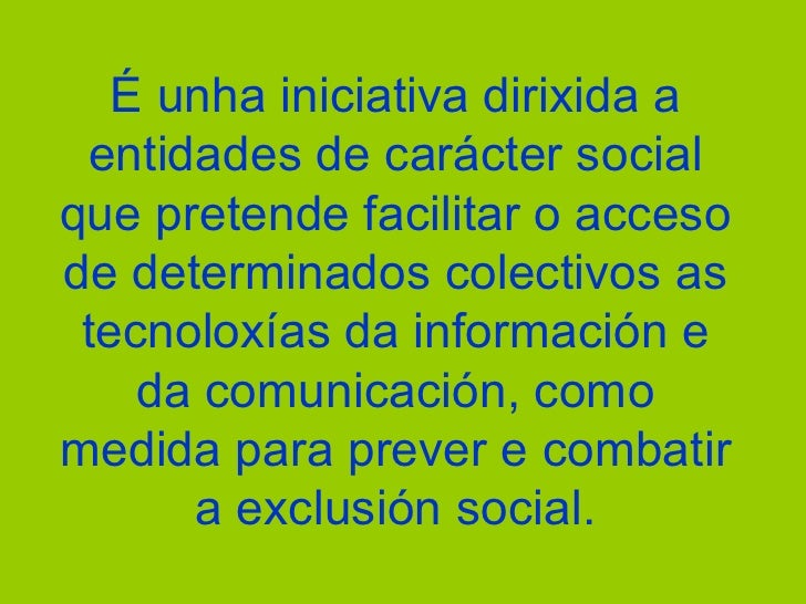 É unha iniciativa dirixida a entidades de carácter social que pretende facilitar o acceso de determinados colectivos as te...