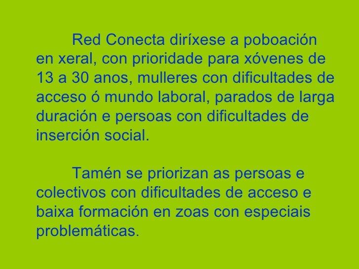 Red Conecta diríxese a poboación en xeral, con prioridade para xóvenes de 13 a 30 anos, mulleres con dificultades de acces...