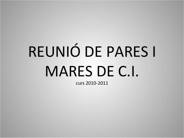 REUNIÓ DE PARES I MARES DE C.I. curs 2010-2011